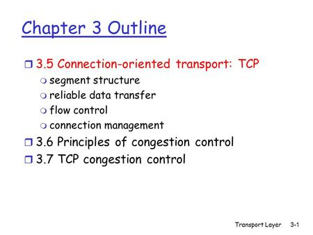 Transport Layer 3-1 Chapter 3 Outline r 3.5 Connection-oriented transport: TCP m segment structure m reliable data transfer m flow control m connection.