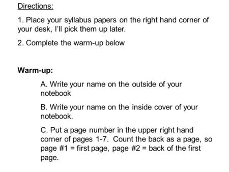 Directions: 1. Place your syllabus papers on the right hand corner of your desk, I'll pick them up later. 2. Complete the warm-up below Warm-up: A. Write.