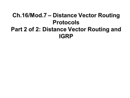 Ch.16/Mod.7 – Distance Vector Routing Protocols Part 2 of 2: Distance Vector Routing and IGRP.