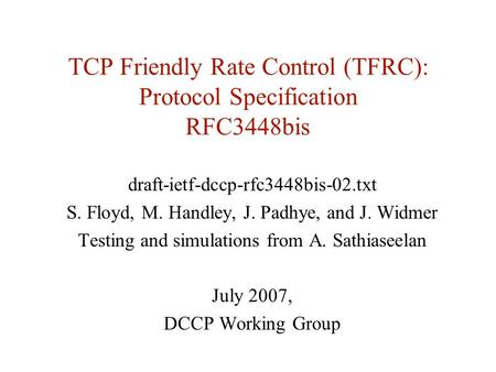 TCP Friendly Rate Control (TFRC): Protocol Specification RFC3448bis draft-ietf-dccp-rfc3448bis-02.txt S. Floyd, M. Handley, J. Padhye, and J. Widmer Testing.