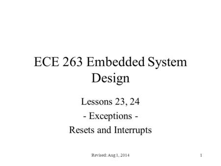 Revised: Aug 1, 20141 ECE 263 Embedded System Design Lessons 23, 24 - Exceptions - Resets and Interrupts.