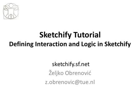 Sketchify Tutorial Defining Interaction and Logic in Sketchify sketchify.sf.net Željko Obrenović