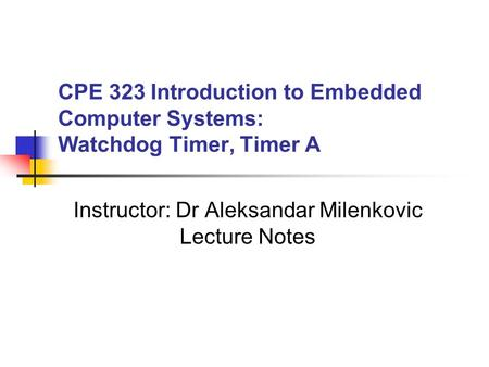 CPE 323 Introduction to Embedded Computer Systems: Watchdog Timer, Timer A Instructor: Dr Aleksandar Milenkovic Lecture Notes.