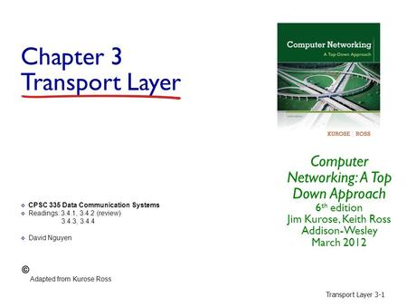 Transport Layer 3-1 Chapter 3 Transport Layer Computer Networking: A Top Down Approach 6 th edition Jim Kurose, Keith Ross Addison-Wesley March 2012 