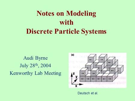 Notes on Modeling with Discrete Particle Systems Audi Byrne July 28 th, 2004 Kenworthy Lab Meeting Deutsch et al.