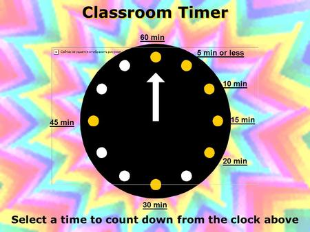 Classroom Timer Select a time to count down from the clock above 60 min 45 min 30 min 20 min 15 min 10 min 5 min or less.