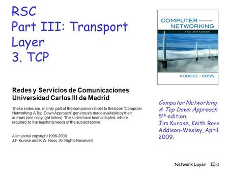 Network LayerII-1 RSC Part III: Transport Layer 3. TCP Redes y Servicios de Comunicaciones Universidad Carlos III de Madrid These slides are, mainly, part.