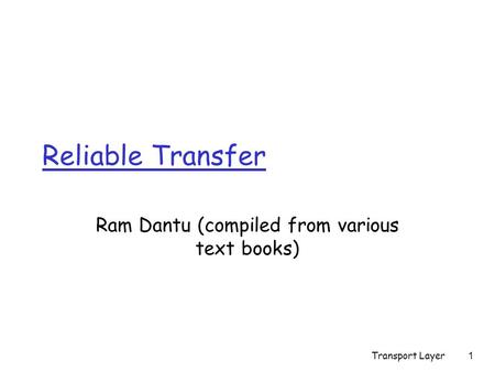 Transport Layer1 Reliable Transfer Ram Dantu (compiled from various text books)