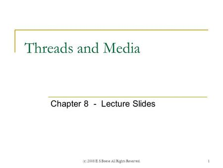(c) 2008 E.S.Boese All Rights Reserved. Threads and Media Chapter 8 - Lecture Slides 1.