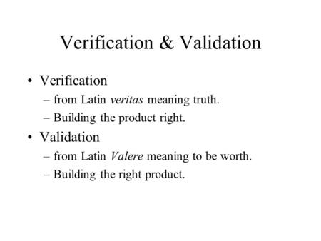 Verification & Validation Verification –from Latin veritas meaning truth. –Building the product right. Validation –from Latin Valere meaning to be worth.