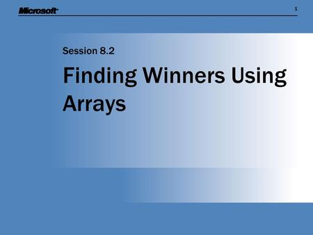 11 Finding Winners Using Arrays Session 8.2. Session Overview  Find out how the C# language makes it easy to create an array that contains multiple values.