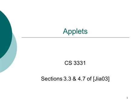 1 Applets CS 3331 Sections 3.3 & 4.7 of [Jia03]. 2 Outline  Basics of applets  First applet – HelloWorldApplet.java  More on applets  Animation applet.