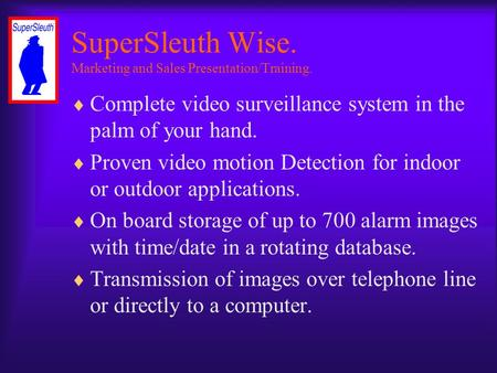 SuperSleuth Wise. Marketing and Sales Presentation/Training.  Complete video surveillance system in the palm of your hand.  Proven video motion Detection.