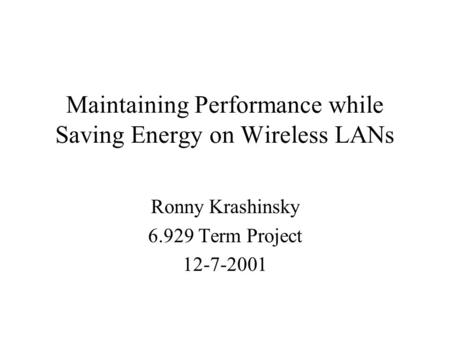 Maintaining Performance while Saving Energy on Wireless LANs Ronny Krashinsky 6.929 Term Project 12-7-2001.