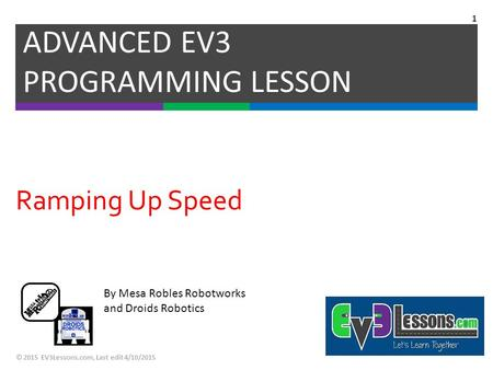 By Mesa Robles Robotworks and Droids Robotics Ramping Up Speed ADVANCED EV3 PROGRAMMING LESSON © 2015 EV3Lessons.com, Last edit 4/10/2015 1.