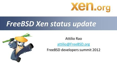 Attilio Rao FreeBSD developers summit 2012 FreeBSD Xen status update.