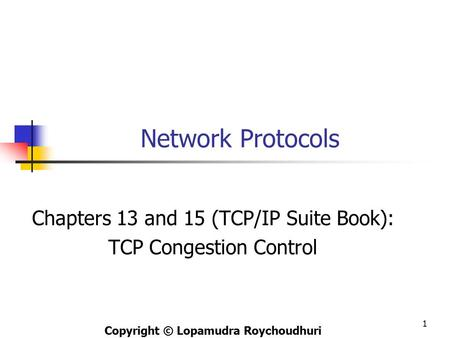 Network Protocols Chapters 13 and 15 (TCP/IP Suite Book): TCP Congestion Control Copyright © Lopamudra Roychoudhuri 1.