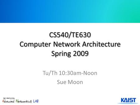 CS540/TE630 Computer Network Architecture Spring 2009 Tu/Th 10:30am-Noon Sue Moon.
