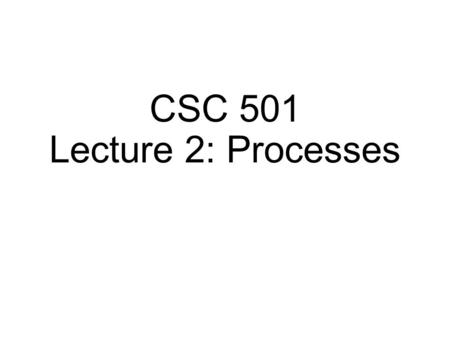 "CSC 501 Lecture 2: Processes. Process Process is a running program a program in execution an ""instantiation"" of a program Program is a bunch of instructions."