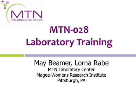 MTN-028 Laboratory Training May Beamer, Lorna Rabe MTN Laboratory Center Magee-Womens Research Institute Pittsburgh, PA.