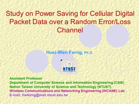 Study on Power Saving for Cellular Digital Packet Data over a Random Error/Loss Channel Huei-Wen Ferng, Ph.D. Assistant Professor Department of Computer.