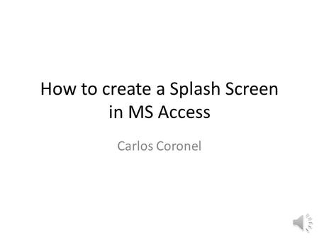 How to create a Splash Screen in MS Access Carlos Coronel.
