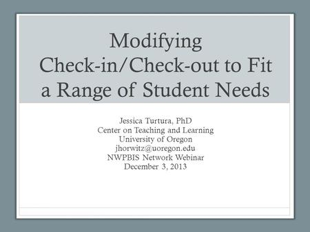 Modifying Check-in/Check-out to Fit a Range of Student Needs Jessica Turtura, PhD Center on Teaching and Learning University of Oregon