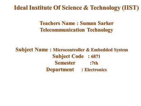 Teachers Name : Suman Sarker Telecommunication Technology Subject Name : Microcontroller & Embedded System Subject Code : 6871 Semester : 7th Department.