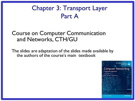 3: Transport Layer 3a-1 Chapter 3: Transport Layer Part A Course on Computer Communication and Networks, CTH/GU The slides are adaptation of the slides.
