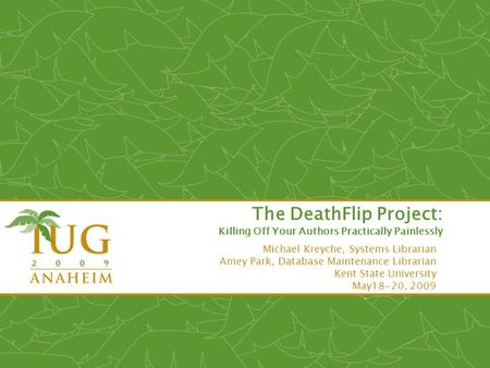 The DeathFlip Project: Killing Off Your Authors Practically Painlessly Michael Kreyche, Systems Librarian Amey Park, Database Maintenance Librarian Kent.