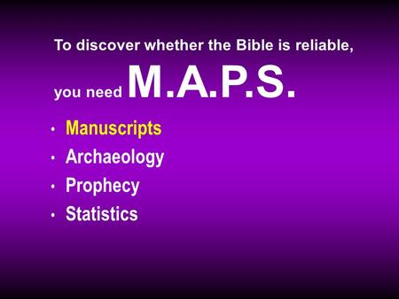 Manuscripts Archaeology Prophecy Statistics To discover whether the Bible is reliable, you need M.A.P.S.
