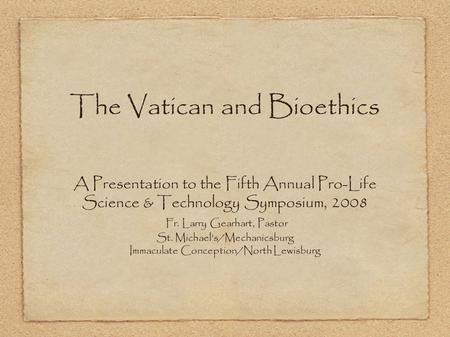 The Vatican and Bioethics A Presentation to the Fifth Annual Pro-Life Science & Technology Symposium, 2008 Fr. Larry Gearhart, Pastor St. Michael's/Mechanicsburg.