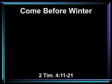 Come Before Winter 2 Tim. 4:11-21. The Background of this Text.