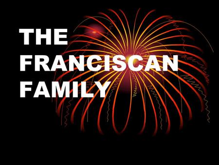 THE FRANCISCAN FAMILY.. FRANCISCAN FAMILY HISTORY FRANCISCAN FAMILY HISTORY SFO HISTORY SFO HISTORY.