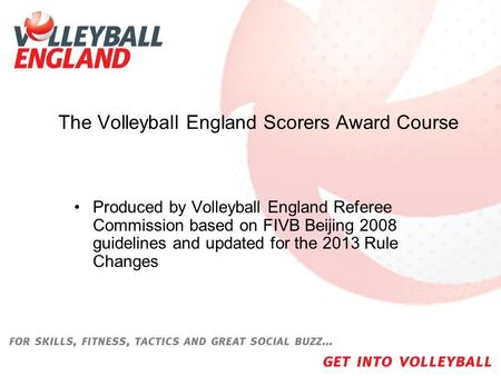 The Volleyball England Scorers Award Course Produced by Volleyball England Referee Commission based on FIVB Beijing 2008 guidelines and updated for the.