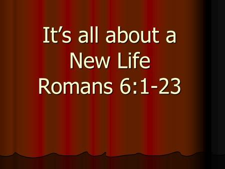 It's all about a New Life Romans 6:1-23. It's all about New Life Living for a New Lord Romans 6:15-16,22-23.