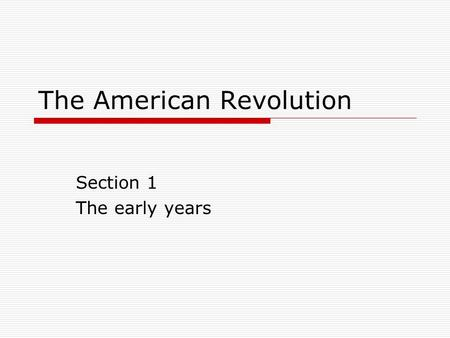 The American Revolution Section 1 The early years.