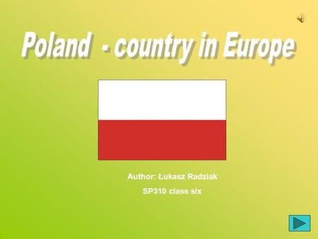 Author: Łukasz Radziak SP310 class six. 1 Map of Poland 2 Map of Europe 3. Polish coins 4. Jonh Paul II 5. Moutains  6.Sports in Poland 6.Sports in Poland.