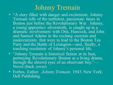 "Johnny Tremain ""A story filled with danger and excitement, Johnny Tremain tells of the turbulent, passionate times in Boston just before the Revolutionary."