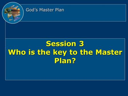 God's Master Plan Session 3 Who is the key to the Master Plan?