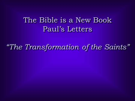 "The Bible is a New Book Paul's Letters ""The Transformation of the Saints"" The Bible is a New Book Paul's Letters ""The Transformation of the Saints"""