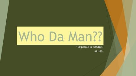 Who Da Man?? 100 people in 100 days #71-80.