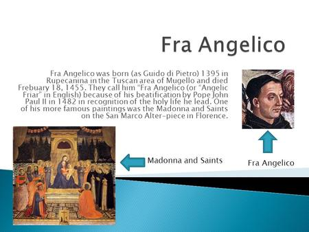 "Fra Angelico was born (as Guido di Pietro) 1395 in Rupecanina in the Tuscan area of Mugello and died Frebuary 18, 1455. They call him ""Fra Angelico (or."