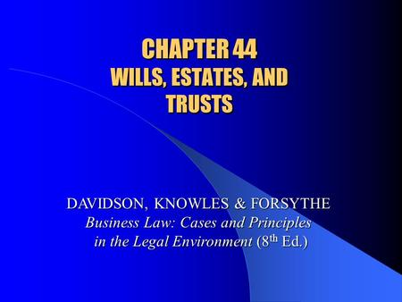 CHAPTER 44 WILLS, ESTATES, AND TRUSTS DAVIDSON, KNOWLES & FORSYTHE Business Law: Cases and Principles in the Legal Environment (8 th Ed.)
