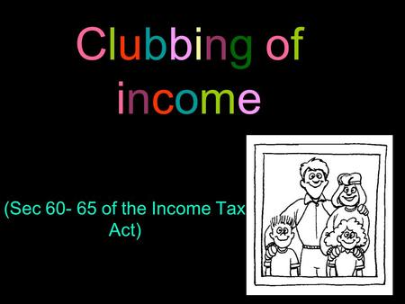 Clubbing of income (Sec 60- 65 of the Income Tax Act)