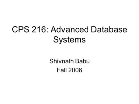 CPS 216: Advanced Database Systems Shivnath Babu Fall 2006.