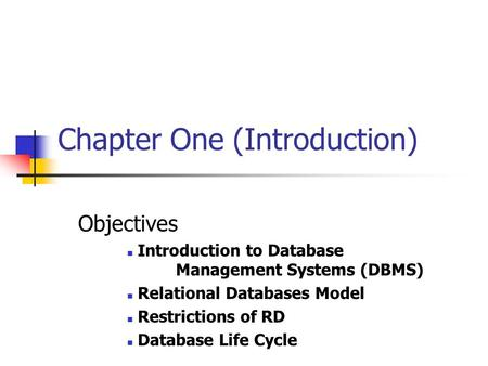 Chapter One (Introduction) Objectives Introduction to Database Management Systems (DBMS) Relational Databases Model Restrictions of RD Database Life Cycle.