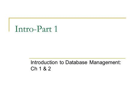 Intro-Part 1 Introduction to Database Management: Ch 1 & 2.