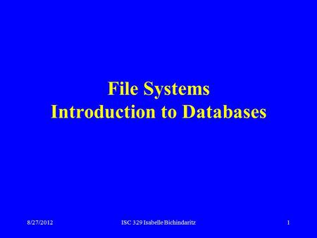 8/27/2012ISC 329 Isabelle Bichindaritz1 File Systems Introduction to Databases.