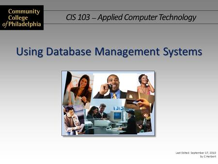 CIS 103 — Applied Computer Technology Last Edited: September 17, 2010 by C.Herbert Using Database Management Systems.